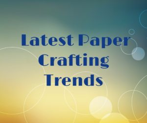 Paper Crafting Trends